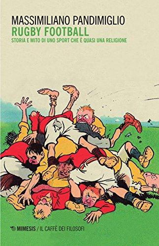 Rugby football. Storia e mito di uno sport che è quasi una religione