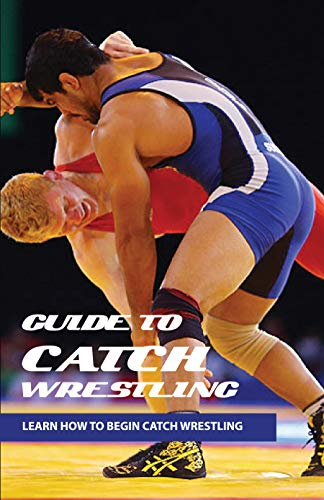 Guide To Catch Wrestling: Learn How To Begin Catch Wrestling: Catch Wrestling Mindset (English Edition)