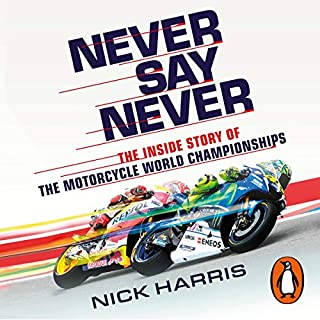 Never Say Never     The Inside Story of the Motorcycle World Championships              Written by:                                                                                                                                 Nick Harris                               Narrated by:                                                                                                                                 Nick Harris                      Length: 9 hrs and 10 mins     Not rated yet     Overall 0.0