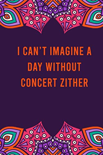 I can't imagine a day without concert zither: funny notebook for women men, cute journal for writing, appreciation birthday christmas gift for concert zither lovers
