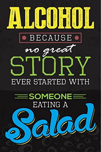 Alcohol Because No Great Story Ever Started With Someone Eating a Salad Wall Poster Print||Bar Club Dorm Room Man Cave Beer Fridge|18 X 12|SJC58