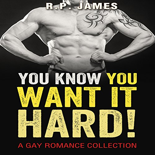 You Know You Want It Hard!     Gay Romance Collection              By:                                                                                                                                 R.P. James                               Narrated by:                                                                                                                                 Veronica Heart                      Length: 3 hrs and 46 mins     11 ratings     Overall 4.2