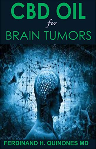 CBD OIL FOR BRAIN TUMORS: Everyhing You Need To Know About Treating Brain Tumors with CBD Oil (English Edition)