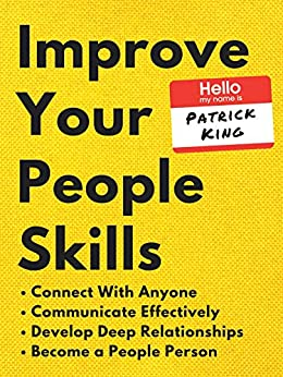 Improve Your People Skills: How to Connect With Anyone, Communicate Effectively, Develop Deep Relationships, and Become a People Person (How to be More Likable and Charismatic Book 13) by [Patrick King]