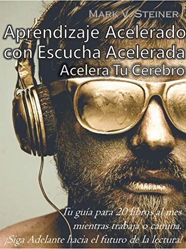 Aprendizaje Acelerado con Escucha Acelerada. ('Speed Listening' by Mark V. Steiner (Translated)): Acelera Tu Cerebro