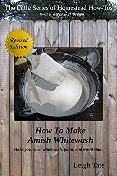 How To Make Amish Whitewash: Make your own whitewash, paint, and wood stain (The Little Series of Homestead How-Tos from 5 Acres & A Dream Book 11) by [Leigh Tate]