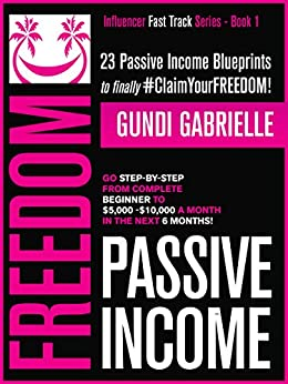 Passive Income Freedom: 23 Passive Income Blueprints To Go Step-by-Step from Complete Beginner to $5,000-10,000/mo in the next 6 Months! (Influencer Fast Track® Series Book 1) by [Gundi Gabrielle]