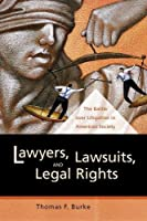 Lawyers, Lawsuits, and Legal Rights: The Battle over Litigation in American Society (California Series in Law, Politics, and Society, 2)