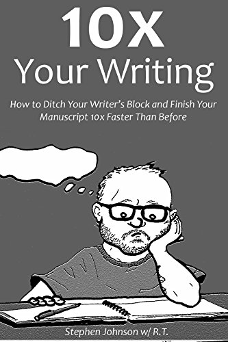 10X YOUR WRITING: How to Ditch Your Writer's Block and Finish Your Manuscript 10x Faster Than Before