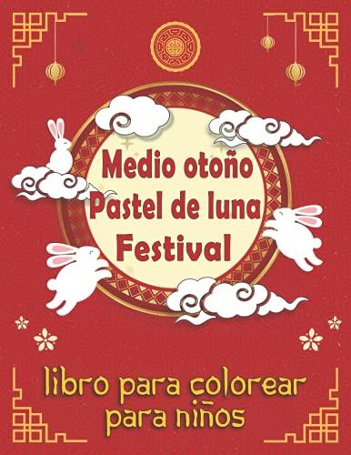 Mid-autumn Pastel de luna Libro para colorear para niños: Celebrando el Festival Chino de la Torta Lunar Ideas de Regalo para Niños y Niñas, Lindas ... Cultura China (Festivales Chinos Divertidos)