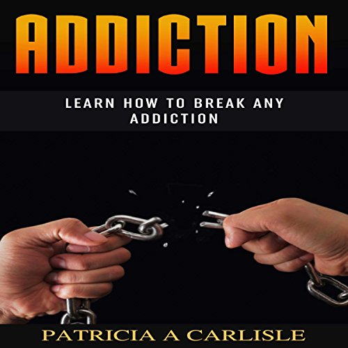 Addiction: Learn How to Break Any Addiction  audiobook cover art