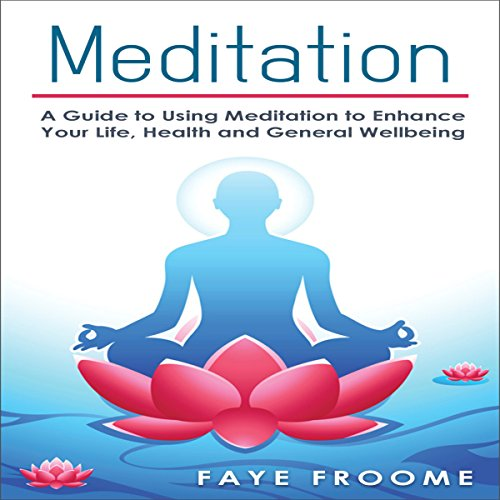 Meditation: A Guide to Using Meditation to Enhance Your Life, Health and General Well-Being audiobook cover art