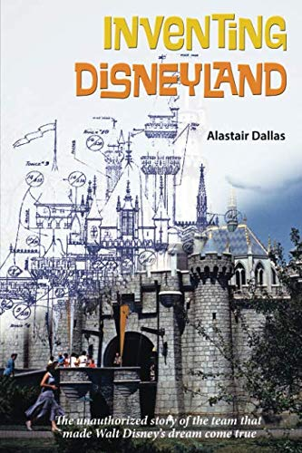 Inventing Disneyland: The Unauthorized Story of the Team That Made Walt Disney's Dream Come True
