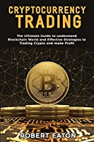 Cryptocurrency Trading: The Ultimate Guide to understand Blockchain World and Effective Strategies to Trading Crypto and make Profit