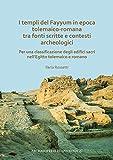 I templi del Fayyum in epoca tolemaico-romana - Tra fonti scritte e contesti archeologici: Per una classificazione degli edifici sacri nell'egitto tolemaico e romano