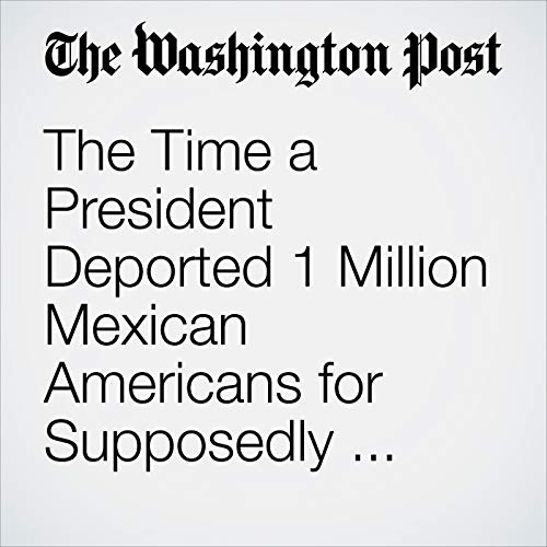The Time a President Deported 1 Million Mexican Americans for Supposedly Stealing U.S. Jobs copertina