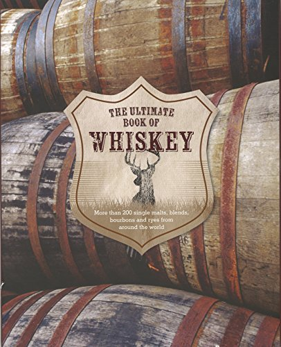 The Ultimate Book of Whiskey: Over 200 Single Malts, Blends, Bourbons, and Ryes from Around the World