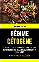 Régime Cétogène: Le Régime Cétogène Pour Les Débutants Un Guide Essentiel Pour Une Meilleure Santé Et Perte De Poids Facile (Recettes Style De Vie Cétogène)