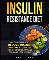 Insulin Resistant Diet: The Complete Guide to Reduce Insulin Resistance, Lower the Risk of Diabetes, Manage PCOS, and Lose Weight