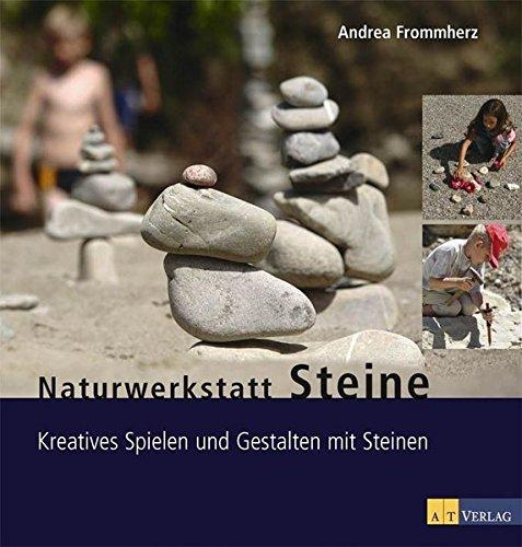 Naturwerkstatt Steine: Kreatives Spielen und Gestalten mit Steinen