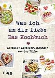 Was ich an dir liebe – Das Kochbuch: Kreative Liebeserklärungen aus der Küche