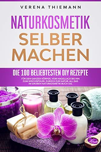 Naturkosmetik selber machen: Die 100 beliebtesten DiY Rezepte für den ganzen Körper. Vom Nagellack bis hin zum Weichspüler. Zurück zur Natur. All das im großen Naturkosmetik Buch XXL