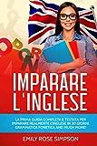 IMPARARE L'INGLESE: LA PRIMA GUIDA COMPLETA E TESTATA PER IMPARARE REALMENTE L'INGLESE IN 30 GIORNI. GRAMMATICA FONETICA AND MUCH MORE!