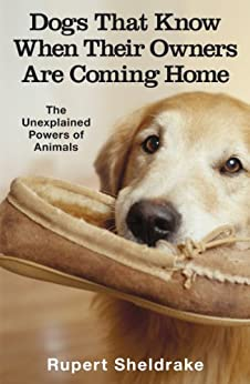 Dogs That Know When Their Owners Are Coming Home: And Other Unexplained Powers of Animals by [Rupert Sheldrake]