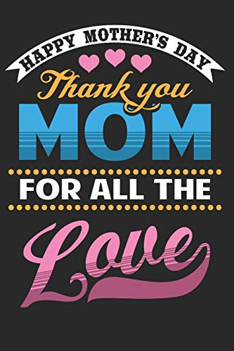Happy Mother's Day Thank You Mom For All The Love: Mothers Day Gifts for Mom Notebook 6'x9'  110 Pages, Notepad, Composition book college wide Ruled, ... Ideal for Christmas, Birthday, Anniversary