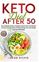 Keto Diet After 50: The Complete Guide to Ketogenic Diet for Men and Women Over 50...Includes Quick and Easy Recipes for Lose Weight and many Meal Plans