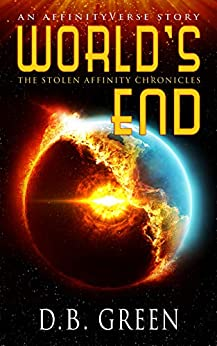 World's End: An AffinityVerse Story (The Stolen Affinity Chronicles Book 1) by [D.B. Green]