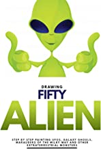 Drawing Fifty Aliens: Step by Step Painting UFOs, Galaxy Ghouls, Marauders of the Milky Way and Other Extraterrestrial Monsters (English Edition)