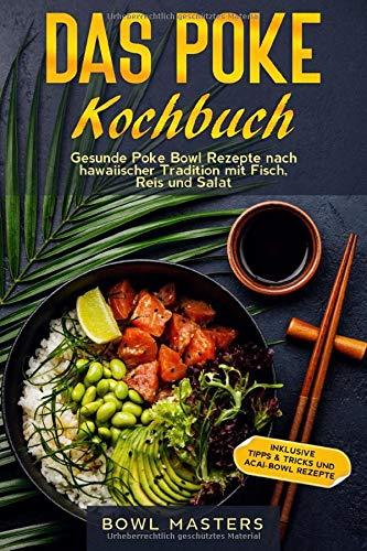 Das Poke Kochbuch: Gesunde Poke Bowl Rezepte nach hawaiischer Tradition mit Fisch, Reis und Salat - Inklusive Tipps & Tricks und Acai-Bowl Rezepte