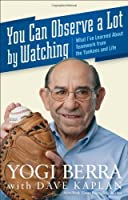You Can Observe A Lot By Watching: What I've Learned About Teamwork From the Yankees and Life by Yogi Berra(2009-04-01)