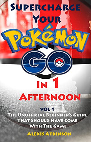 Supercharge Your Pokémon Go In 1 Afternoon: Vol 1 The Unofficial Beginner's Guide That Should Have Come With The Game (English Edition)
