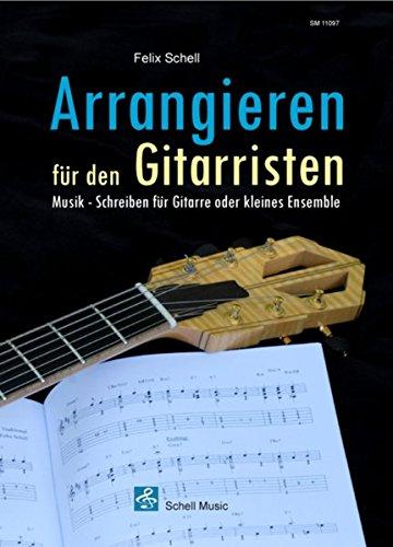 Arrangieren für den Gitarristen: Musik - Schreiben für Gitarre oder kleines Ensemble (Harmonielehre - Musiklehre)