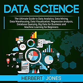 Data Science: The Ultimate Guide to Data Analytics, Data Mining, Data Warehousing, Data Visualization, Regression Analysis, Database Querying, Big Data for Business and Machine Learning for Beginners                   By:                                                                                                                                 Herbert Jones                               Narrated by:                                                                                                                                 Sam Slydell                      Length: 5 hrs and 18 mins     26 ratings     Overall 4.5