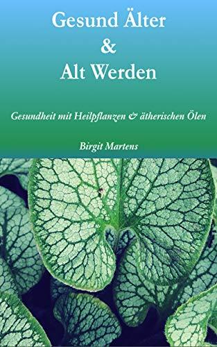 Gesund Älter & Alt Werden: Gesundheit mit Heilpflanzen & ätherischen Ölen