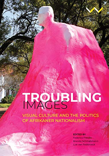 Troubling images : visual culture and the politics of Afrikaner nationalism