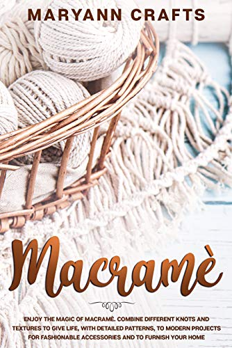 Macramè: Enjoy The Magic Of Macramè. Combine Different Knots And Textures To Give Life, With Detailed Patterns, To Modern Projects For Fashionable Accessories And To Furnish Your Home. by [Maryann  Crafts]