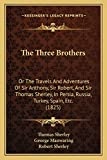 The Three Brothers: Or The Travels And Adventures Of Sir Anthony, Sir Robert, And Sir Thomas Sherley, In Persia, Russia, Turkey, Spain, Etc. (1825)