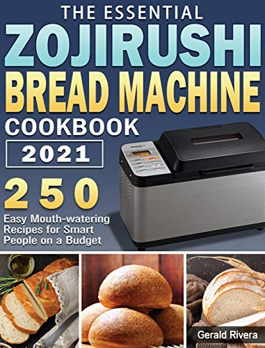 The Essential Zojirushi Bread Machine Cookbook 2021: 250 Easy Mouth-watering Recipes for Smart People on a Budget
