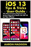 iOS 13 Tips & Tricks User Guide: The New Complete Beginners and Seniors Manual to Master the iOS 13 on your iPhone