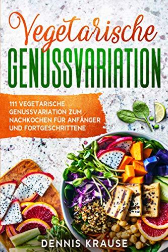 Vegetarische Genussvarriationen: 111 Vegetarische Genussvariationen zum Nachkochen für Anfänger und Fortgeschrittene (Gesunde Rezepte zum Abnehmen, Band 5)