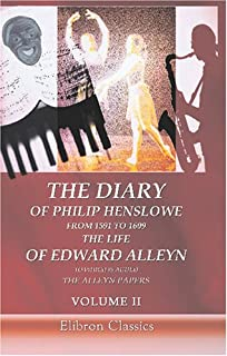 The Diary of Philip Henslowe, from 1591 to 1609. The life of Edward Alleyn to Which is Added The Alleyn Papers: Volume 2