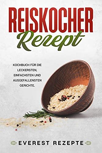 Reiskocher Rezepte: Kochbuch für die leckersten, einfachsten und ausgefallensten Gerichte