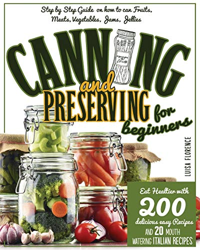 Canning and Preserving for Beginners: A Step-By-Step Guide On How To Can Fruits, Meats, Vegetables, Jams, And Jellies. Eat Healthier With 200 ... Recipes And 20 Mouth-Watering Italian Recipes