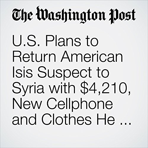 U.S. Plans to Return American Isis Suspect to Syria with $4,210, New Cellphone and Clothes He Had When He Was Picked up copertina