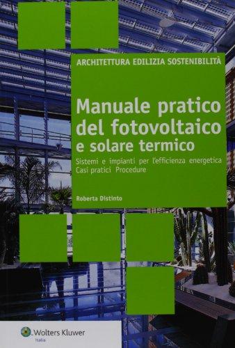 Manuale pratico del fotovoltaico e solare termico. Sistemi e impianti per l'efficienza energetica. Casi pratici. Procedure