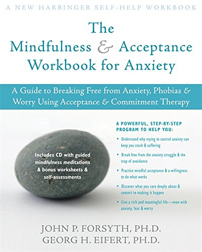 The Mindfulness and Accceptance Workbook for Anxiety: A Guide to Breaking Free from Anxiety, Phobias, and Worry Using Acceptance and Commitment Therapy